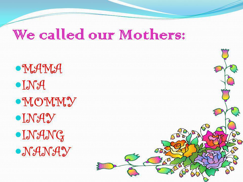 We called our Mothers: MAMA INA MOMMY INAY INANG NANAY