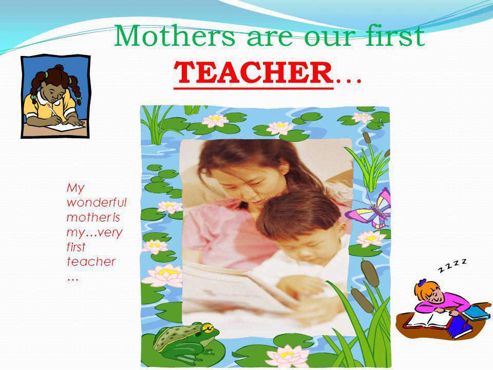 Mothers are our first TEACHER … My wonderful mother is my…very first teacher …