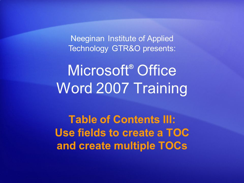 Microsoft ® Office Word 2007 Training Table of Contents III: Use fields to create a TOC and create multiple TOCs Neeginan Institute of Applied Technology GTR&O presents: