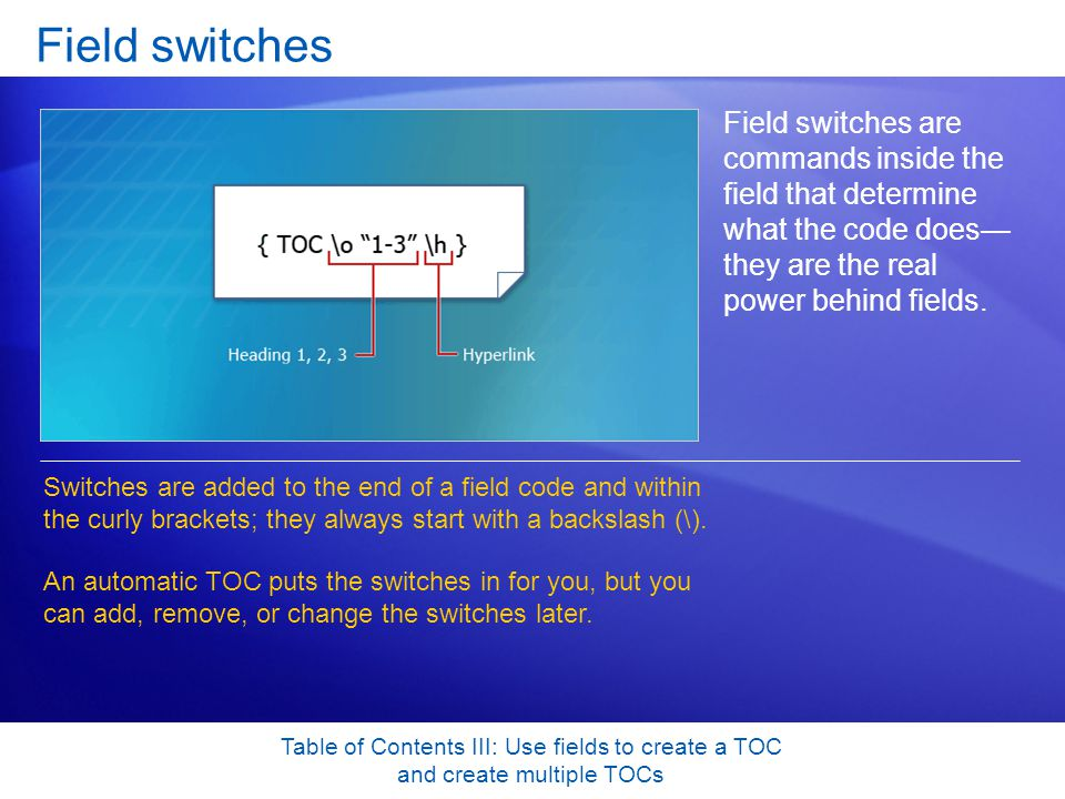 Table of Contents III: Use fields to create a TOC and create multiple TOCs Field switches Field switches are commands inside the field that determine what the code does— they are the real power behind fields.