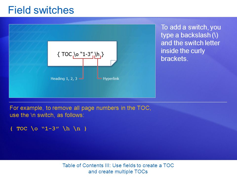 Table of Contents III: Use fields to create a TOC and create multiple TOCs Field switches To add a switch, you type a backslash (\) and the switch letter inside the curly brackets.