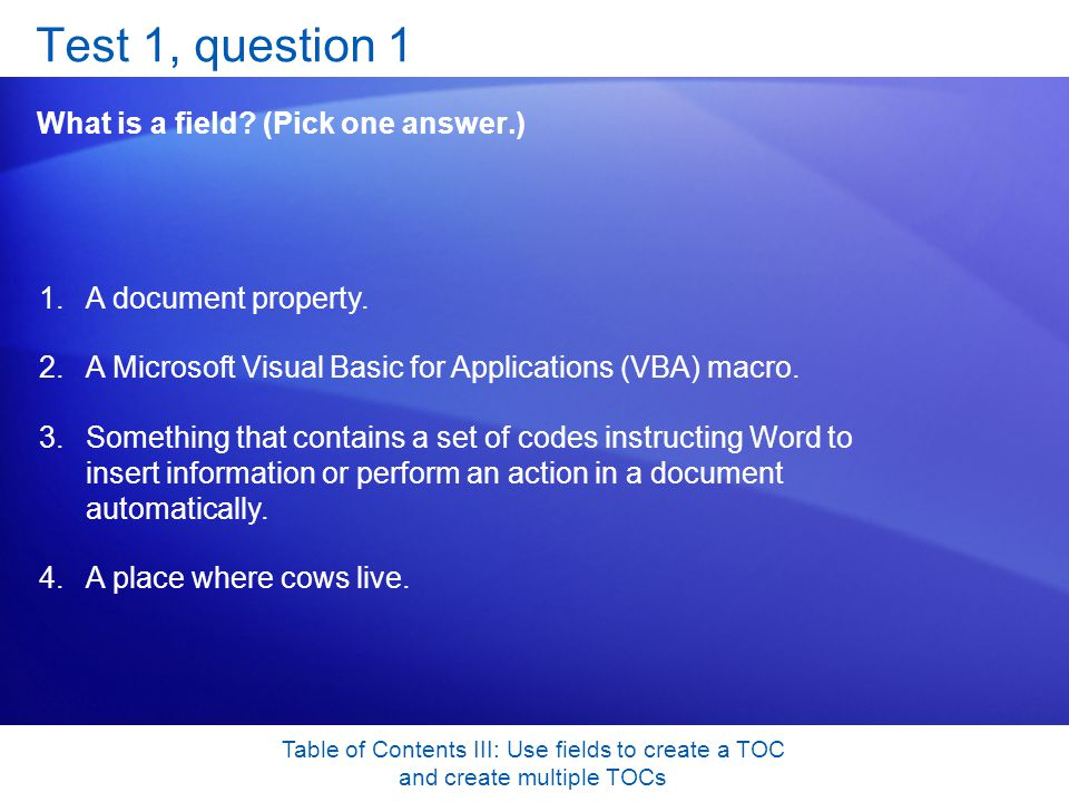 Table of Contents III: Use fields to create a TOC and create multiple TOCs Test 1, question 1 What is a field.