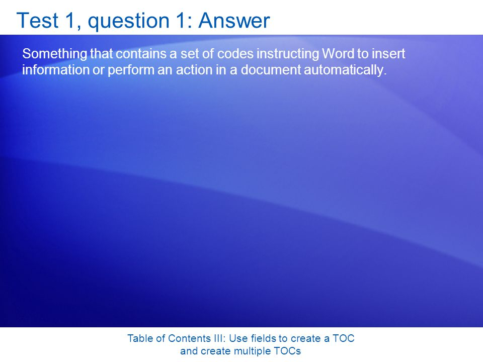 Table of Contents III: Use fields to create a TOC and create multiple TOCs Test 1, question 1: Answer Something that contains a set of codes instructing Word to insert information or perform an action in a document automatically.