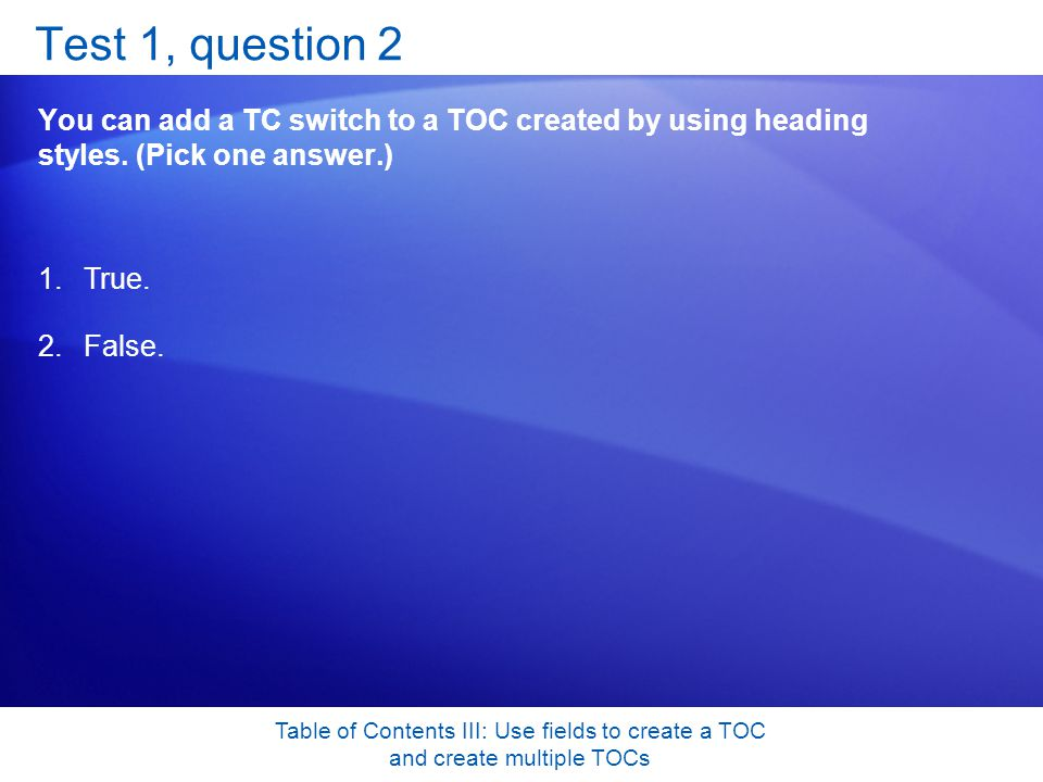 Table of Contents III: Use fields to create a TOC and create multiple TOCs Test 1, question 2 You can add a TC switch to a TOC created by using heading styles.
