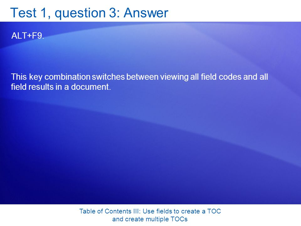 Table of Contents III: Use fields to create a TOC and create multiple TOCs Test 1, question 3: Answer ALT+F9.