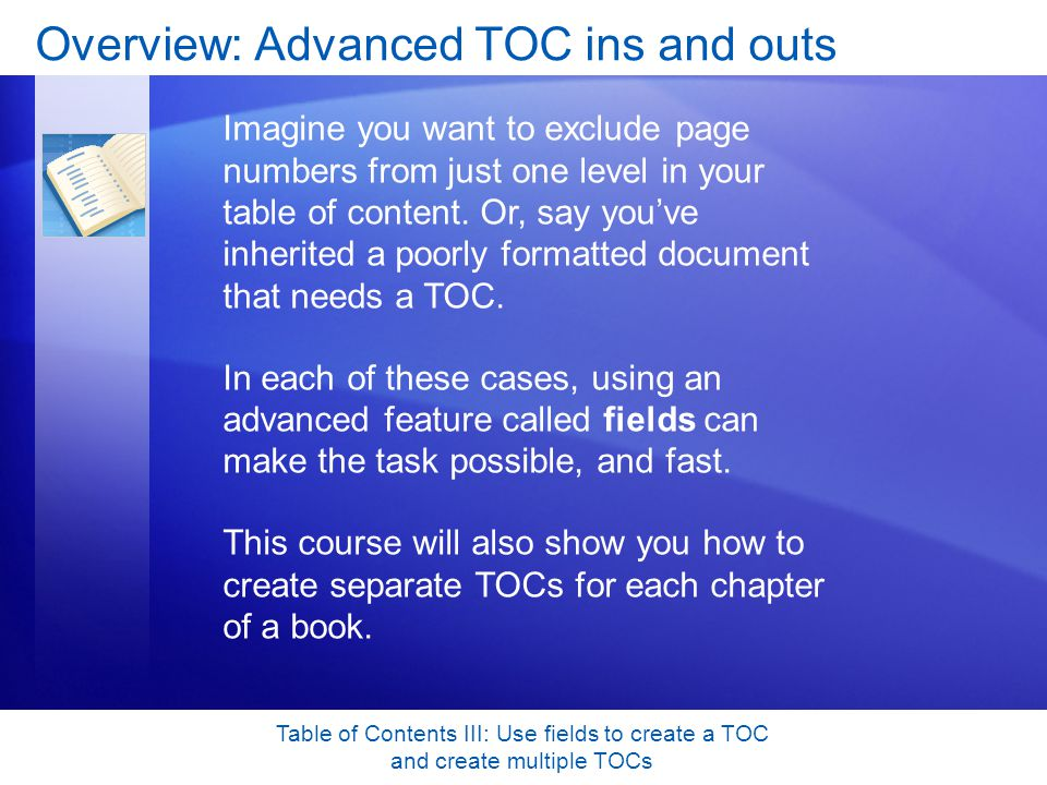 Table of Contents III: Use fields to create a TOC and create multiple TOCs Test 2, question 3: Answer In a document that has sequential chapters where you want a TOC for each chapter.