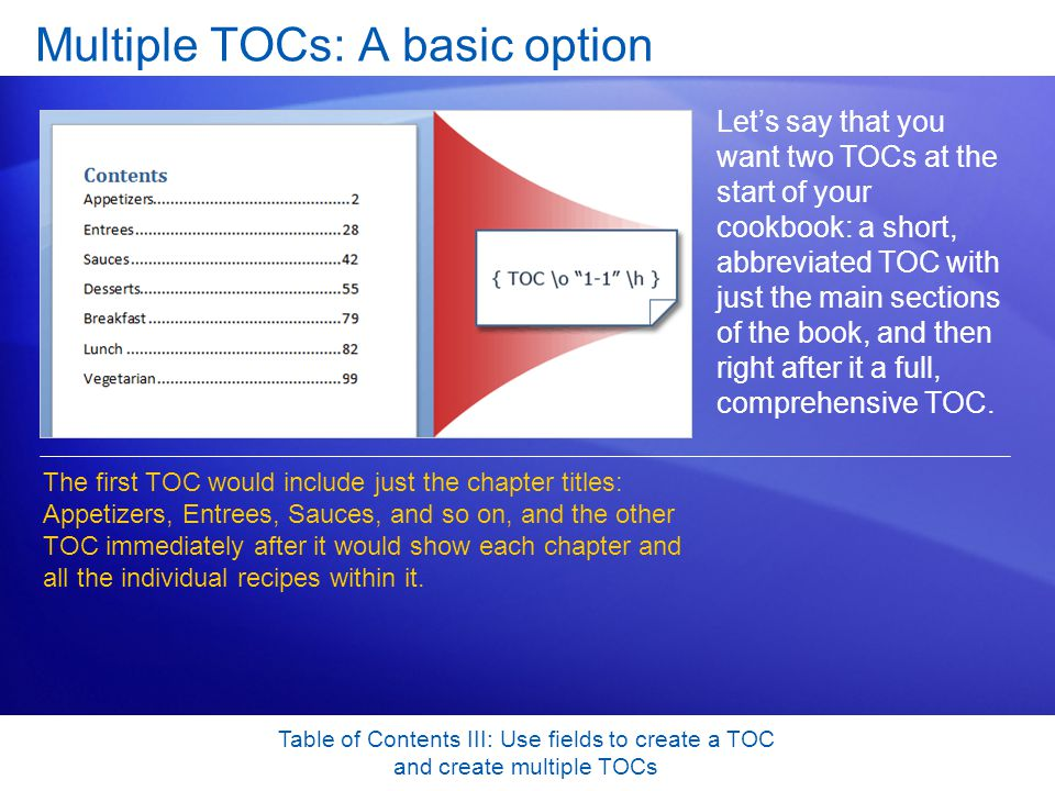 Table of Contents III: Use fields to create a TOC and create multiple TOCs Multiple TOCs: A basic option Let's say that you want two TOCs at the start of your cookbook: a short, abbreviated TOC with just the main sections of the book, and then right after it a full, comprehensive TOC.