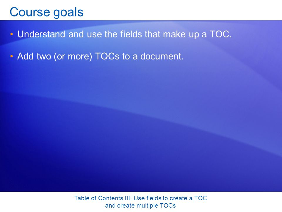 Table of Contents III: Use fields to create a TOC and create multiple TOCs Course goals Understand and use the fields that make up a TOC.