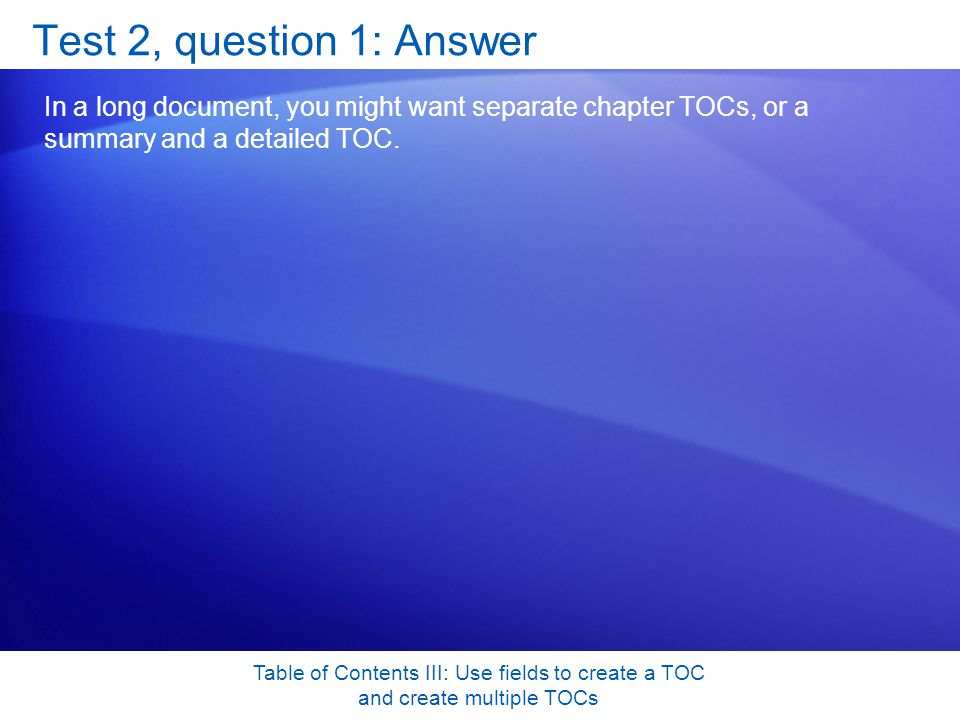 Table of Contents III: Use fields to create a TOC and create multiple TOCs Test 2, question 1: Answer In a long document, you might want separate chapter TOCs, or a summary and a detailed TOC.