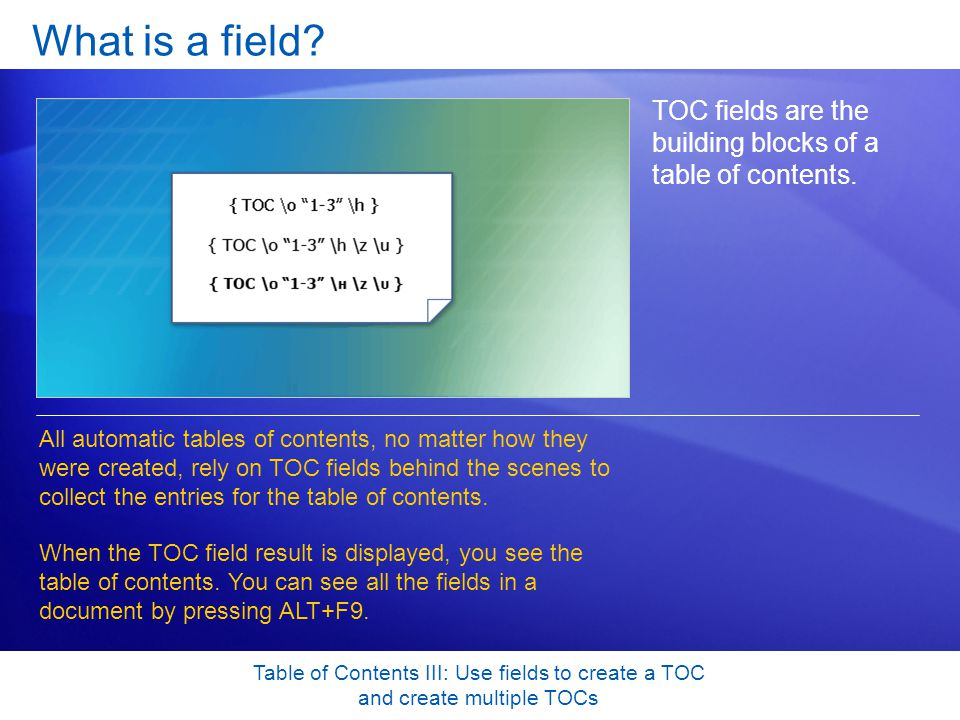 Table of Contents III: Use fields to create a TOC and create multiple TOCs Use multiple TOCs in a document Many long documents, such as complex reports and business proposals, require multiple TOCs—for example, a summary TOC plus several detailed TOCs inside the document.