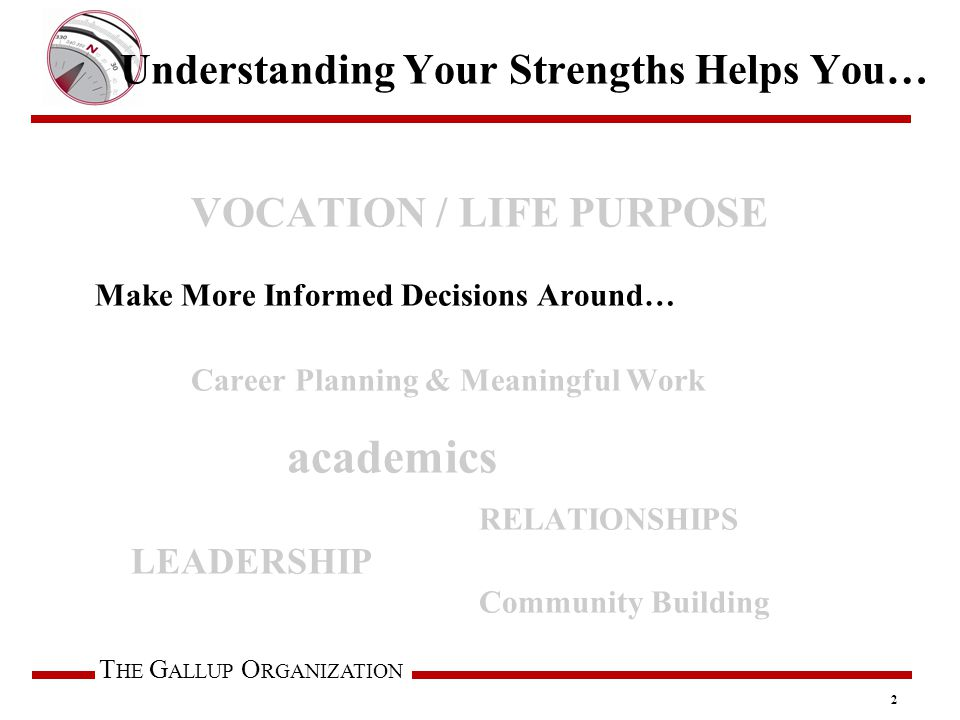 T HE G ALLUP O RGANIZATION Understanding Your Strengths Helps You… VOCATION / LIFE PURPOSE Make More Informed Decisions Around… Career Planning & Meaningful Work academics RELATIONSHIPS LEADERSHIP Community Building 2