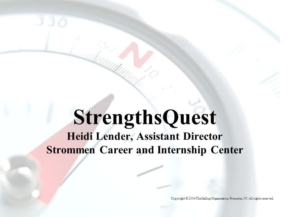 T HE G ALLUP O RGANIZATION StrengthsQuest Heidi Lender, Assistant Director Strommen Career and Internship Center Copyright © 2004 The Gallup Organization, Princeton, NJ.