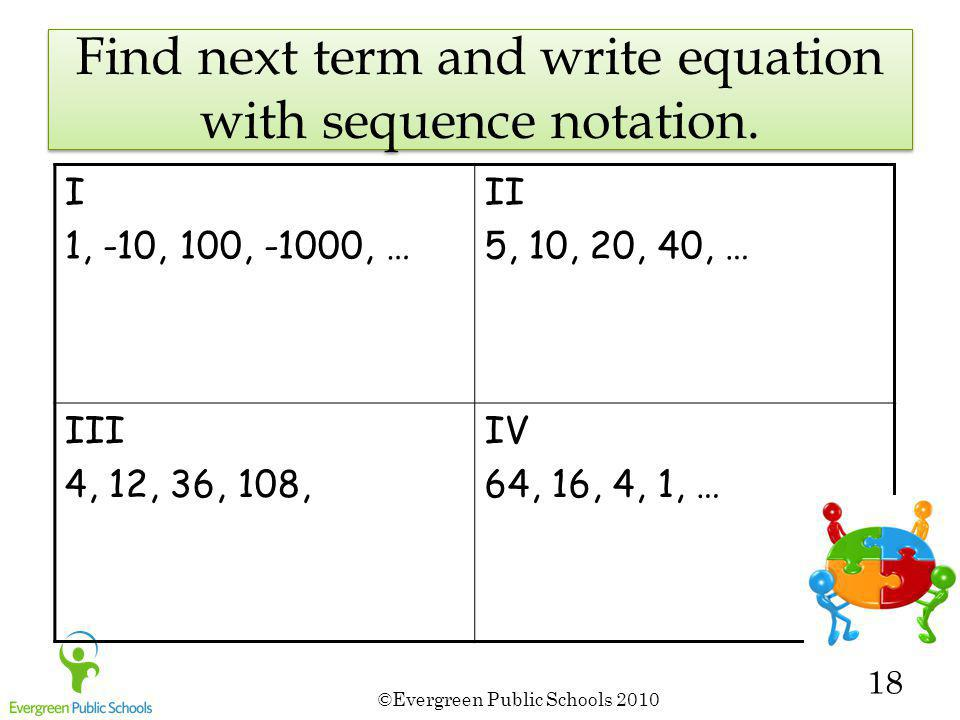 ©Evergreen Public Schools 2010 18 Find next term and write equation with sequence notation. I 1, -10, 100, -1000, … II 5, 10, 20, 40, … III 4, 12, 36,
