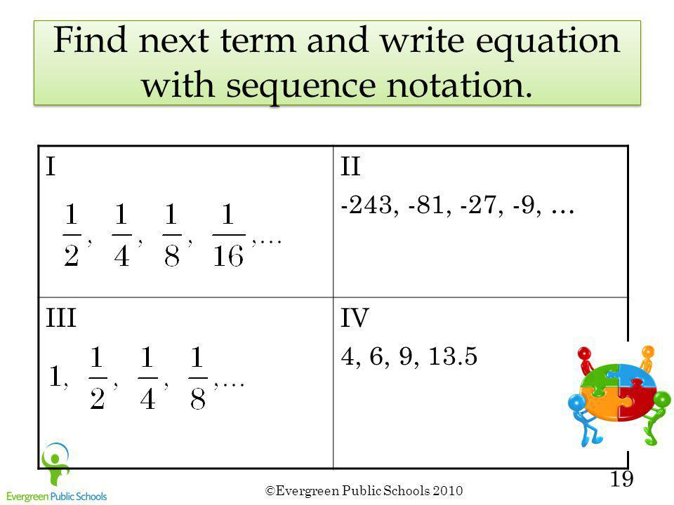 ©Evergreen Public Schools 2010 19 Find next term and write equation with sequence notation. III -243, -81, -27, -9, … IIIIV 4, 6, 9, 13.5