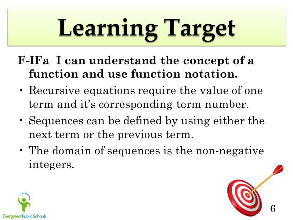 6 Learning Target F-IFa I can understand the concept of a function and use function notation. Recursive equations require the value of one term and it