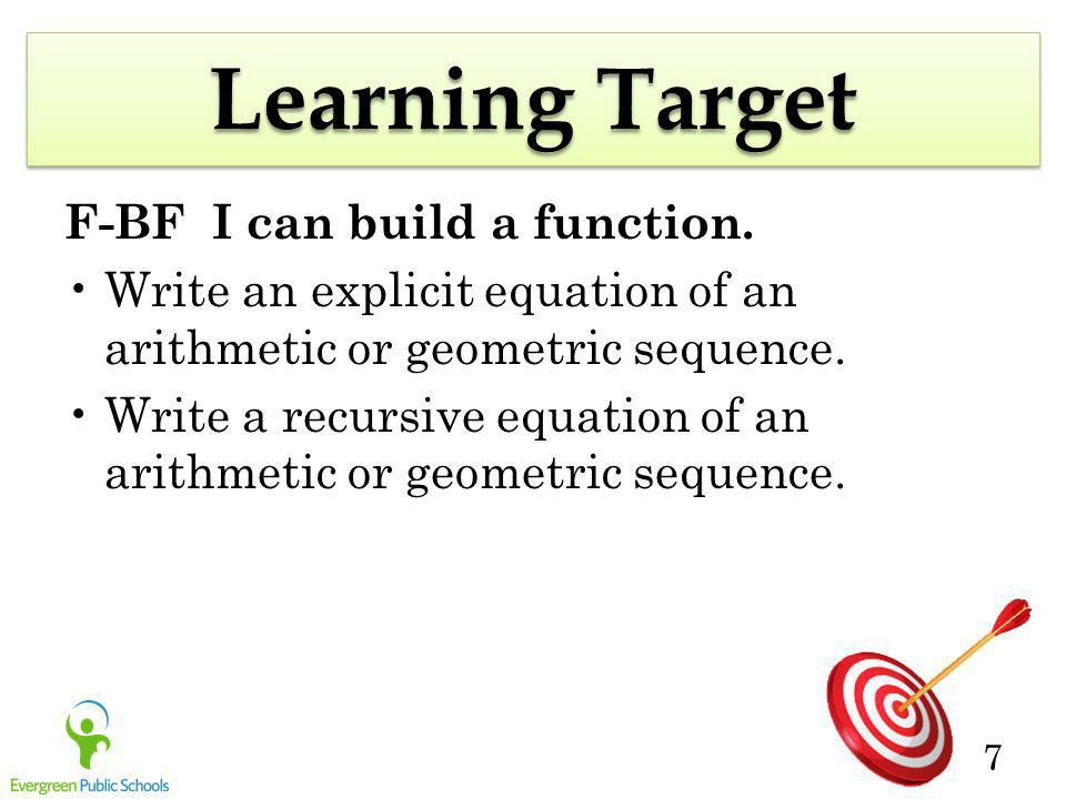 7 Learning Target F-BF I can build a function. Write an explicit equation of an arithmetic or geometric sequence. Write a recursive equation of an ari