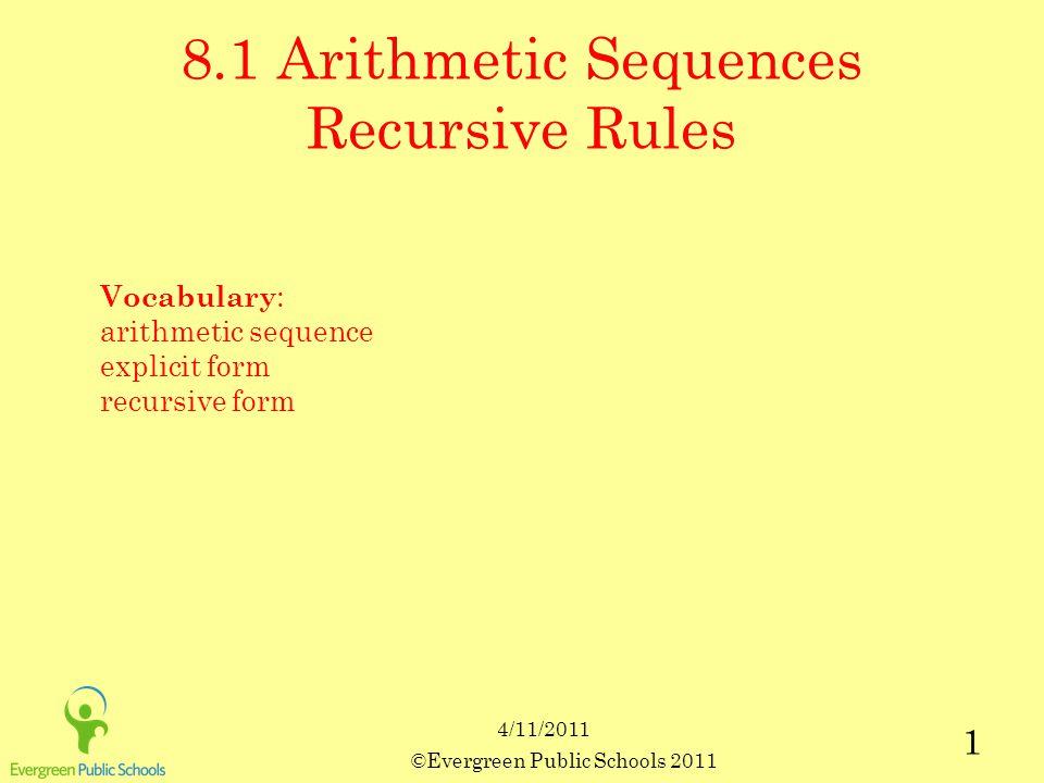 ©Evergreen Public Schools 2011 1 8.1 Arithmetic Sequences Recursive Rules Vocabulary : arithmetic sequence explicit form recursive form 4/11/2011