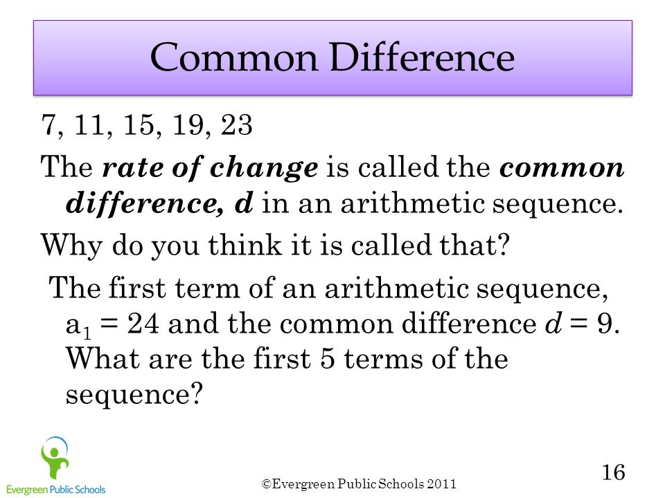 ©Evergreen Public Schools 2011 16 Common Difference 7, 11, 15, 19, 23 The rate of change is called the common difference, d in an arithmetic sequence.