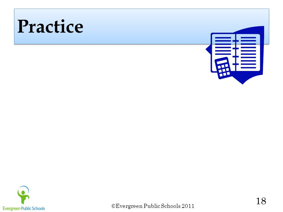 ©Evergreen Public Schools 2011 18 Practice