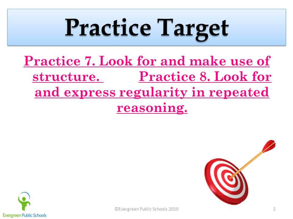 ©Evergreen Public Schools 20102 Practice Target Practice 7. Look for and make use of structure. Practice 7. Look for and make use of structure. Practi