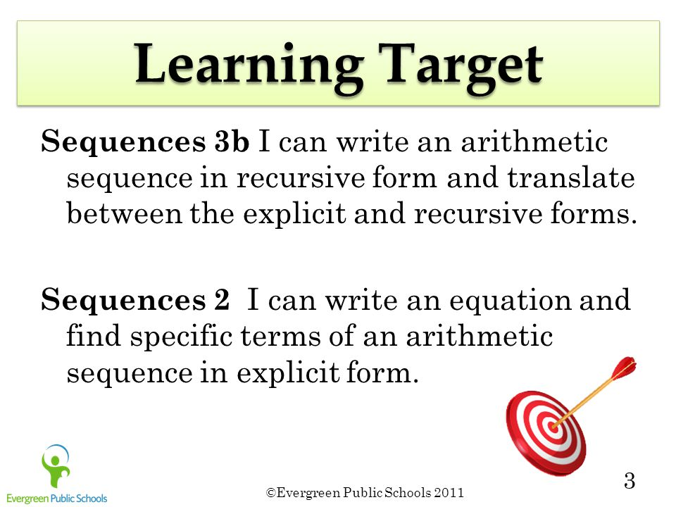 ©Evergreen Public Schools 2011 3 Learning Target Sequences 3b I can write an arithmetic sequence in recursive form and translate between the explicit and recursive forms.