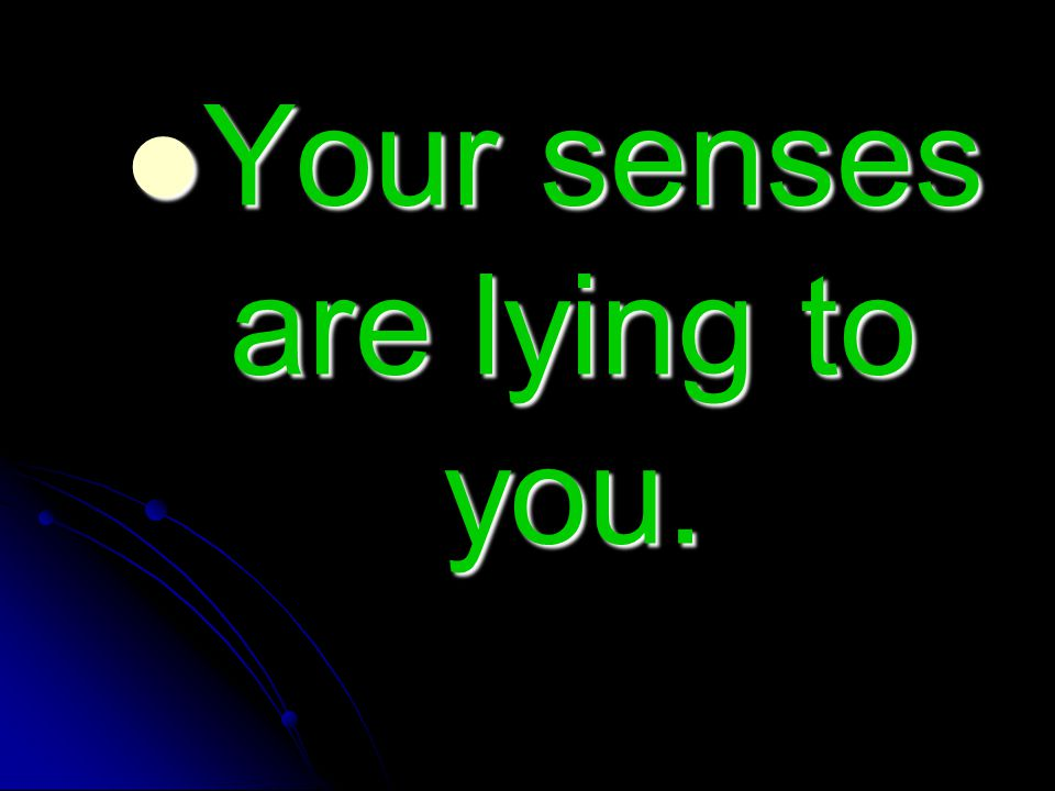 Your senses are lying to you. Your senses are lying to you.