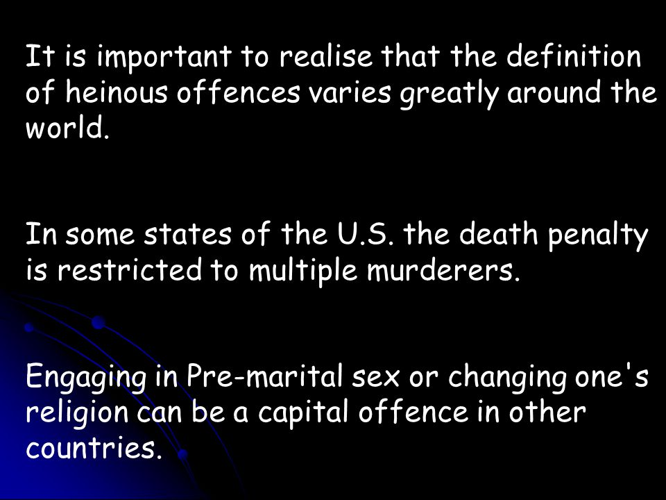 It is important to realise that the definition of heinous offences varies greatly around the world. In some states of the U.S. the death penalty is re