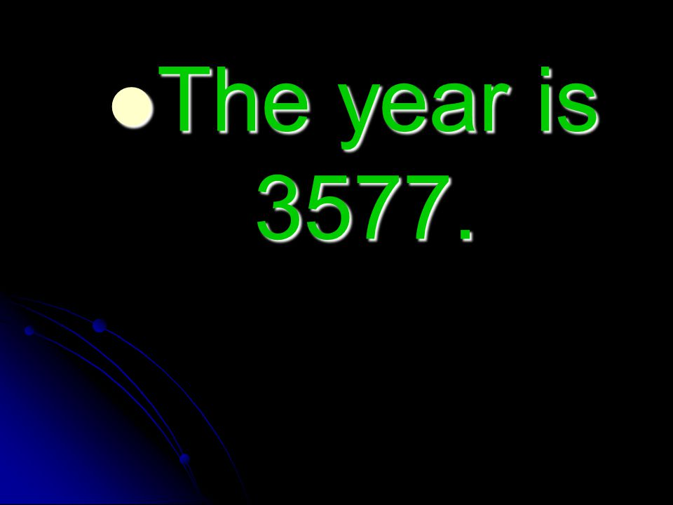 The year is 3577. The year is 3577.