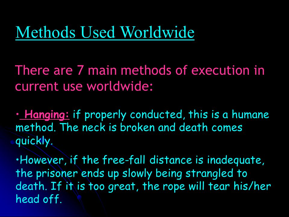 Methods Used Worldwide There are 7 main methods of execution in current use worldwide: Hanging: if properly conducted, this is a humane method.