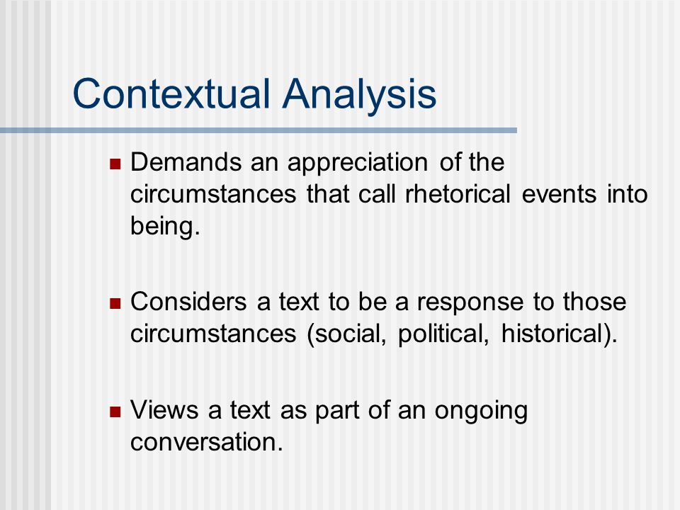 Contextual Analysis Demands an appreciation of the circumstances that call rhetorical events into being. Considers a text to be a response to those ci