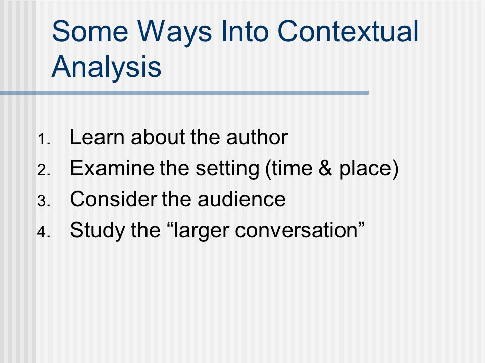 "Some Ways Into Contextual Analysis 1. Learn about the author 2. Examine the setting (time & place) 3. Consider the audience 4. Study the ""larger conve"