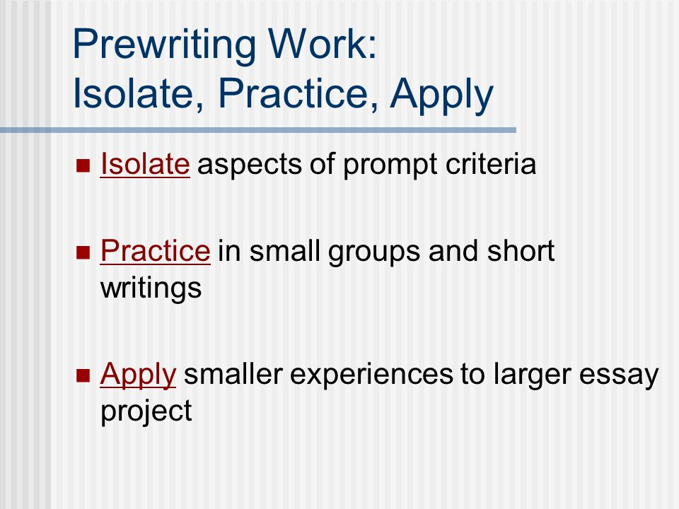Prewriting Work: Isolate, Practice, Apply Isolate aspects of prompt criteria Practice in small groups and short writings Apply smaller experiences to