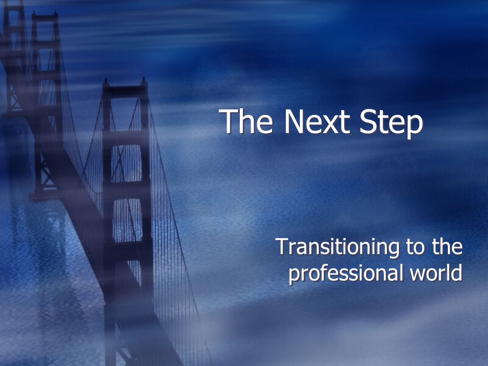 The Next Step Transitioning to the professional world