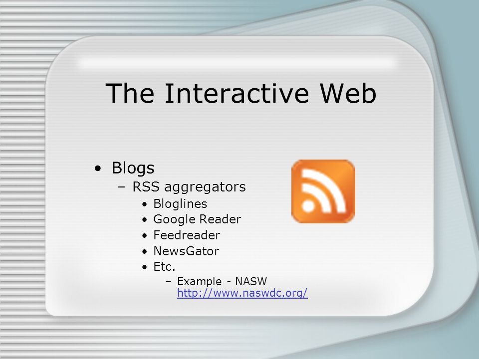 The Interactive Web Blogs –RSS aggregators Bloglines Google Reader Feedreader NewsGator Etc. –Example - NASW http://www.naswdc.org/ http://www.naswdc.