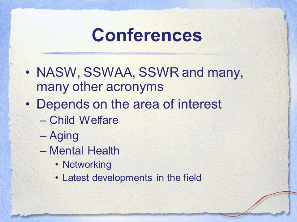Conferences NASW, SSWAA, SSWR and many, many other acronyms Depends on the area of interest –Child Welfare –Aging –Mental Health Networking Latest dev
