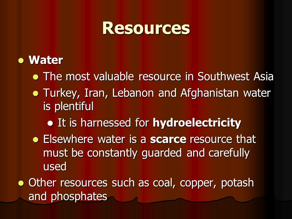 Resources Water Water The most valuable resource in Southwest Asia The most valuable resource in Southwest Asia Turkey, Iran, Lebanon and Afghanistan