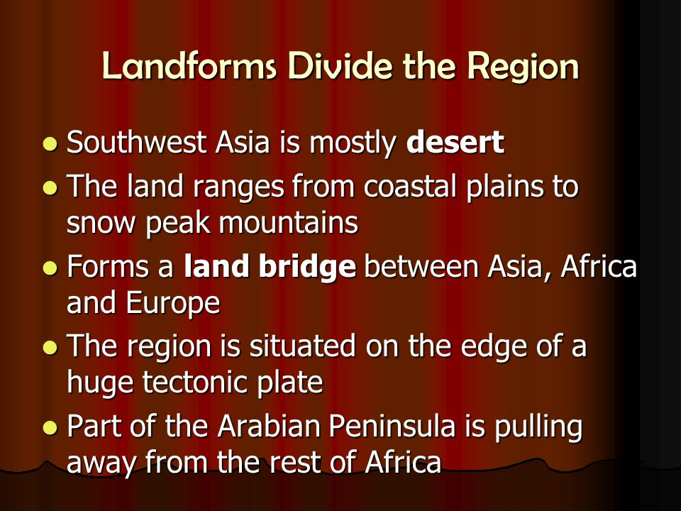 Landforms Divide the Region Southwest Asia is mostly desert Southwest Asia is mostly desert The land ranges from coastal plains to snow peak mountains