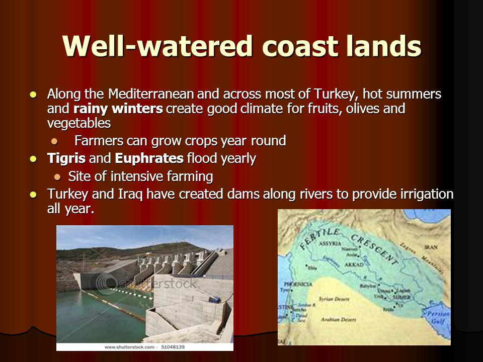 Well-watered coast lands Along the Mediterranean and across most of Turkey, hot summers and rainy winters create good climate for fruits, olives and v