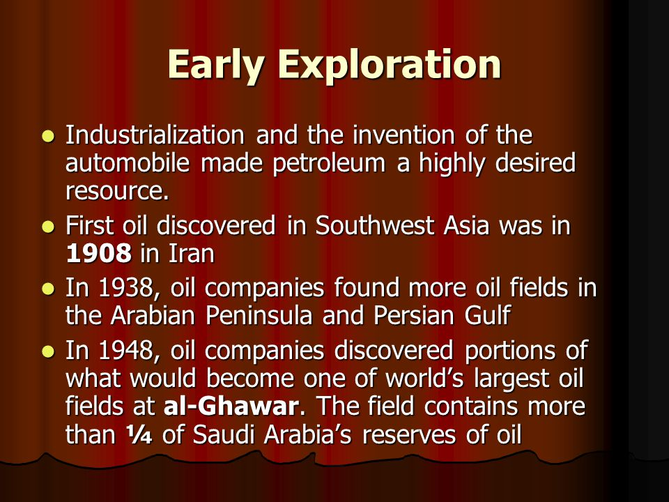 Early Exploration Industrialization and the invention of the automobile made petroleum a highly desired resource. Industrialization and the invention