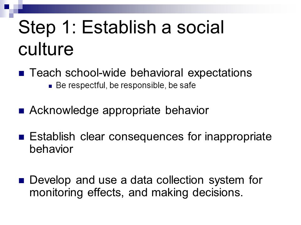 Step 1: Establish a social culture Teach school-wide behavioral expectations Be respectful, be responsible, be safe Acknowledge appropriate behavior Establish clear consequences for inappropriate behavior Develop and use a data collection system for monitoring effects, and making decisions.
