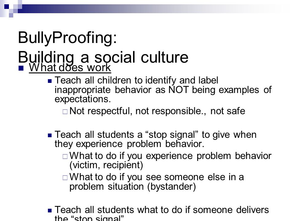 BullyProofing: Building a social culture What does work Teach all children to identify and label inappropriate behavior as NOT being examples of expectations.
