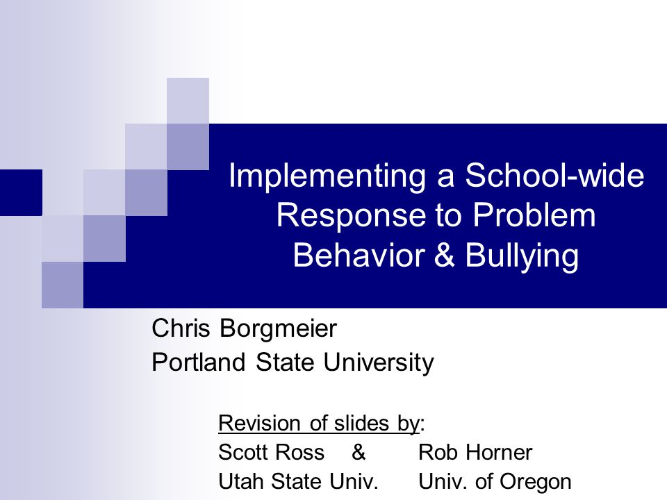 Implementing a School-wide Response to Problem Behavior & Bullying Chris Borgmeier Portland State University Revision of slides by: Scott Ross & Rob Horner Utah State Univ.Univ.