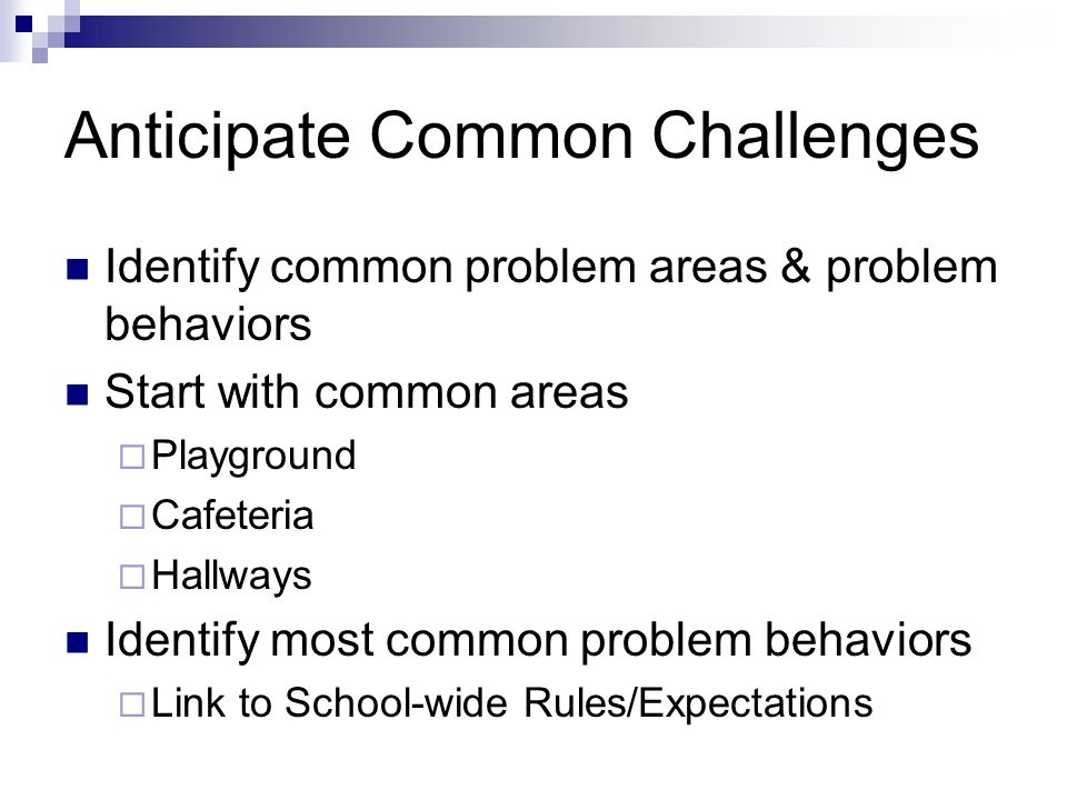 Anticipate Common Challenges Identify common problem areas & problem behaviors Start with common areas  Playground  Cafeteria  Hallways Identify most common problem behaviors  Link to School-wide Rules/Expectations