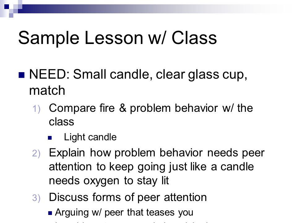 Sample Lesson w/ Class NEED: Small candle, clear glass cup, match 1) Compare fire & problem behavior w/ the class Light candle 2) Explain how problem behavior needs peer attention to keep going just like a candle needs oxygen to stay lit 3) Discuss forms of peer attention Arguing w/ peer that teases you Laughing at someone being picked on Watching problem behavior & doing nothing