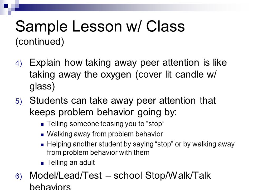 Sample Lesson w/ Class (continued) 4) Explain how taking away peer attention is like taking away the oxygen (cover lit candle w/ glass) 5) Students can take away peer attention that keeps problem behavior going by: Telling someone teasing you to stop Walking away from problem behavior Helping another student by saying stop or by walking away from problem behavior with them Telling an adult 6) Model/Lead/Test – school Stop/Walk/Talk behaviors