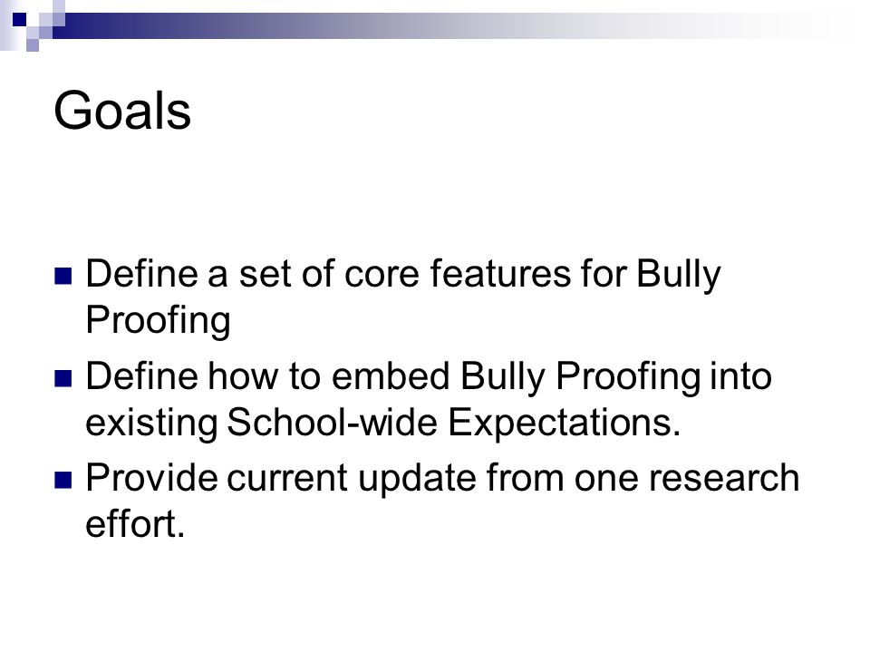 Goals Define a set of core features for Bully Proofing Define how to embed Bully Proofing into existing School-wide Expectations.
