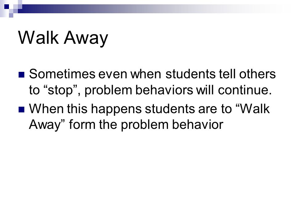 Walk Away Sometimes even when students tell others to stop , problem behaviors will continue.
