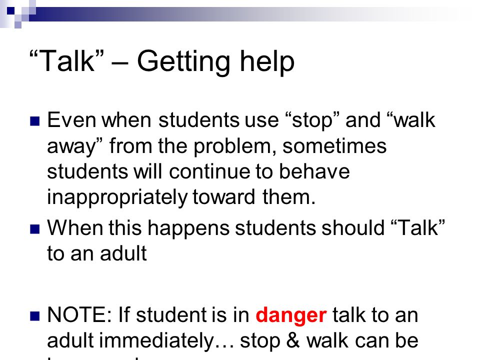Talk – Getting help Even when students use stop and walk away from the problem, sometimes students will continue to behave inappropriately toward them.