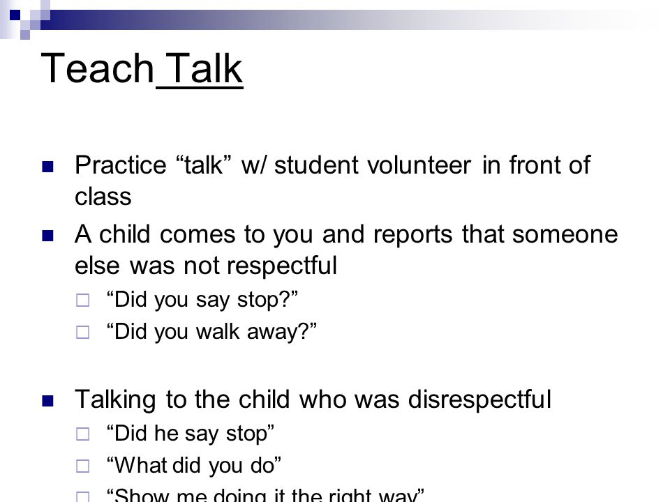 Teach Talk Practice talk w/ student volunteer in front of class A child comes to you and reports that someone else was not respectful  Did you say stop  Did you walk away Talking to the child who was disrespectful  Did he say stop  What did you do  Show me doing it the right way