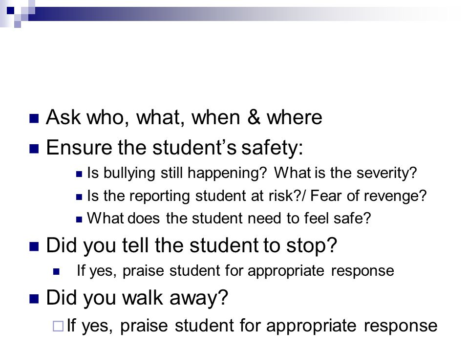 Ask who, what, when & where Ensure the student's safety: Is bullying still happening.